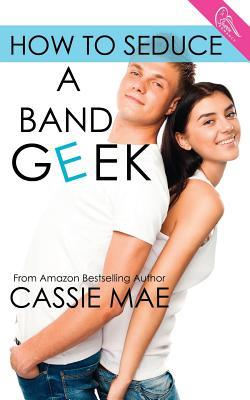 How to Seduce a Band Geek (How To, #2) Cassie Mae