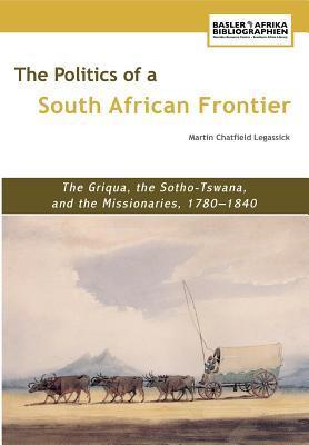 The Politics of a South African Frontier. the Griqua, the Sotho-Tswana and the Missionaries, 1780-1840 Martin Chatfield Legassick
