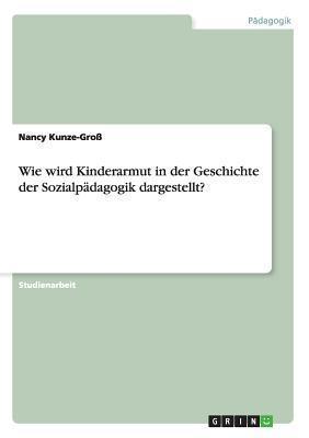 Wie Wird Kinderarmut in Der Geschichte Der Sozialpadagogik Dargestellt?  by  Nancy Kunze-Gross