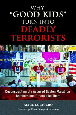 Why Good Kids Turn Into Deadly Terrorists: Deconstructing the Accused Boston Marathon Bombers and Others Like Them Alice LoCicero