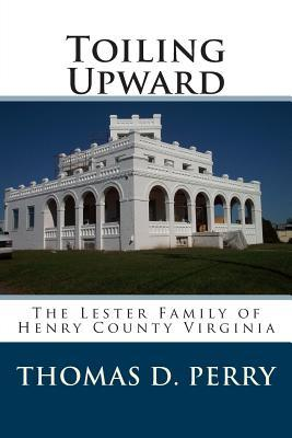 Toiling Upward: The Lester Family of Henry County Virginia  by  Thomas D. Perry