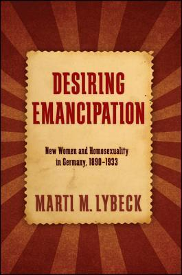 Desiring Emancipation: New Women and Homosexuality in Germany, 1890-1933 Marti M. Lybeck
