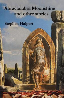Abracadabra Moonshine: And Other Stories Stephen Halpert