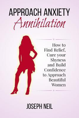 Approach Anxiety Annihilation: How to Find Relief, Cure Your Shyness and Build Confidence to Approach Beautiful Women Joseph Neil