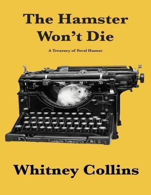 The Hamster Wont Die: A Treasury of Feral Humor  by  Whitney Collins