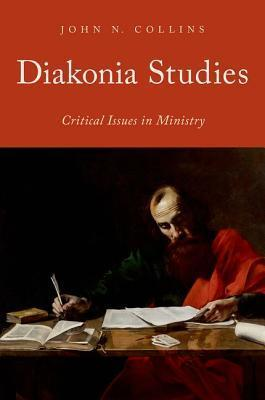 Diakonia Studies: Critical Issues in Ministry  by  John N. Collins