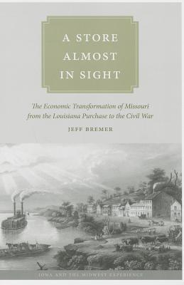 A Store Almost in Sight: The Economic Transformation of Missouri from the Lousiana Purchase to the Civil War  by  Jeff Bremer
