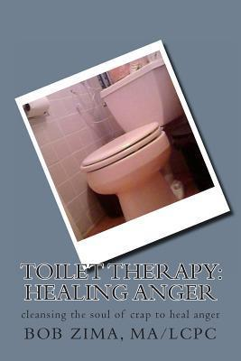 Toilet Therapy: Healing Anger: Cleansing the Soul of Crap as Well  by  MR Bob Zima