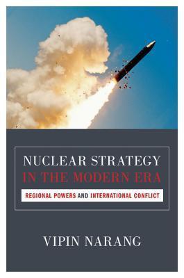 Nuclear Strategy in the Modern Era: Regional Powers and International Conflict: Regional Powers and International Conflict  by  Vipin Narang