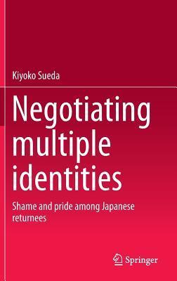 Negotiating Multiple Identities: Shame and Pride Among Japanese Returnees  by  Kiyoko Sueda