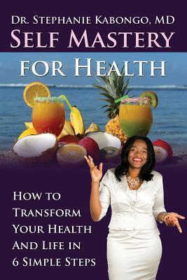 Self Mastery for Health: How to Transform Your Health and Life in 6 Simple Steps  by  Dr Stephanie Kabongo
