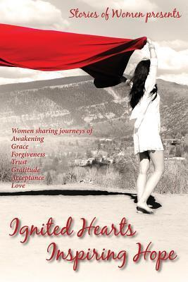 Ignited Hearts Inspiring Hope: Women Sharing Journeys of Awakening Grace Forgiveness Trust Gratitude Acceptance Love Stories of Women