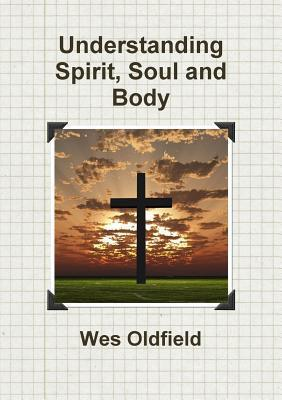 Understanding Spirit, Soul and Body  by  WES OLDFIELD