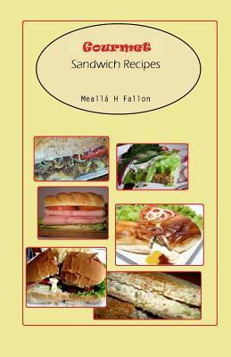 Gourmet Sandwich Recipes  by  Mealla H. Fallon