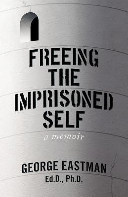 Freeing the Imprisoned Self: A Memoir  by  George Eastman
