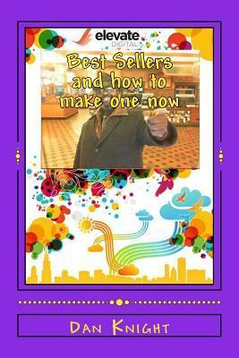 Best Sellers and How to Make One Now: Get Ready to Count You Million Dollars Soon Dan Knight
