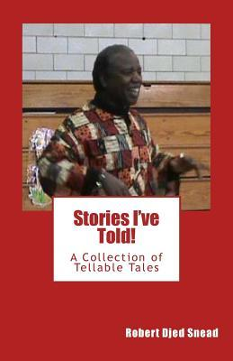 Stories Ive Told!: A Collection of Tellable Tales  by  Robert Djed Snead