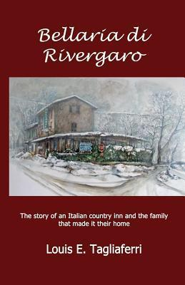 Bellaria Di Rivergaro: The Story of an Italian Country Inn and the Family That Made It Their Home Louis E. Tagliaferri