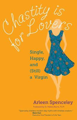 Chastity Is for Lovers: Single, Happy, and (Still) a Virgin  by  Arleen Spenceley