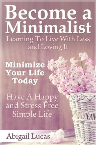 Become a Minimalist - Learning To Live With Less and Loving It: Minimize Your Life Today - Have A Happy and Stress Free Simple Life  by  Abigail Lucas