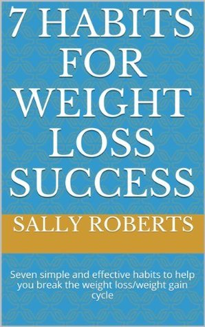 7 Habits for Weight Loss Success: Seven simple and effective habits to help you break the weight loss/weight gain cycle  by  Sally Roberts