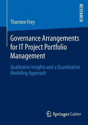 Governance Arrangements for It Project Portfolio Management: Qualitative Insights and a Quantitative Modeling Approach  by  Thorsten Frey