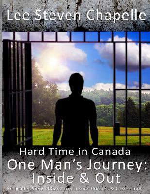 One Mans Journey: Inside & Out: An Insider View of Canadian Justice Policies & Corrections  by  Lee Steven Chapelle