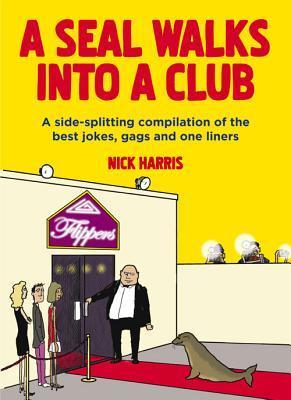 A Seal Walks into a Club: A Side-Splitting Compilation of the Best Jokes, Gags and One Liners Nick Harris