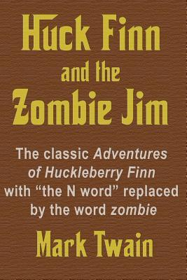 Huck Finn and the Zombie Jim: The Classic Adventures of Huckleberry Finn with the N Word Replaced the Word Zombie by Mark Twain
