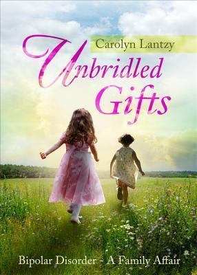 Unbridled Gifts: Bipolar Disorder-A Family Affair Carolyn Lantzy
