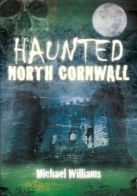 Haunted North Cornwall Michael Williams