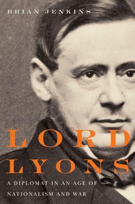 Lord Lyons: A Diplomat in an Age of Nationalism and War Brian Jenkins