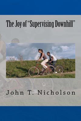The Joy of Supervising Downhill John T Nicholson