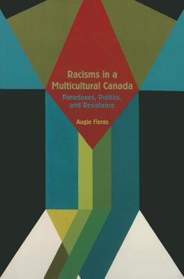Racisms in a Multicultural Canada: Paradoxes, Politics, and Resistance Augie Fleras