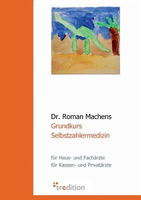 Grundkurs Selbstzahlermedizin  by  Roman Machens