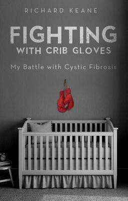 Fighting with Crib Gloves: My Battle with Cystic Fibrosis  by  Richard Keane