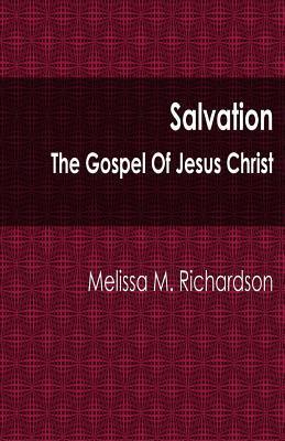 Salvation the Gospel of Jesus Christ  by  Melissa M. Richardson