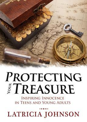 Protecting Your Treasure: Inspiring Innocence in Teens and Young Adults  by  Latricia G. Johnson