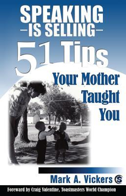 Speaking Is Selling: 51 Tips Your Mother Taught You Mark A. Vickers
