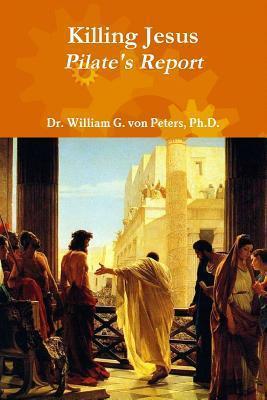 Killing Jesus - Pilates Report  by  William G. von Peters