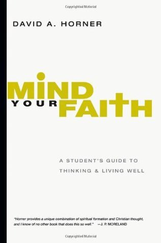 Mind Your Faith: A Students Guide to Thinking and Living Well  by  David A. Horner