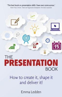 The Presentation Book: How to Create It, Shape It and Deliver It! Improve Your Presentation Skills Now. Emma Ledden