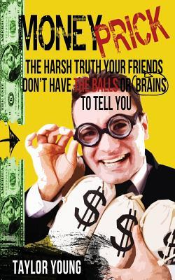 Money Prick: The Harsh Truth Your Friends Dont Have the Balls or Brains to Tell You  by  Taylor Young