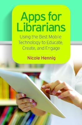 Apps for Librarians: Using the Best Mobile Technology to Educate, Create, and Engage Nicole Hennig