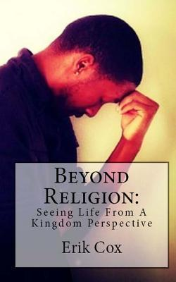 Beyond Religion: Seeing Life from a Kingdom Perspective Erik L Cox