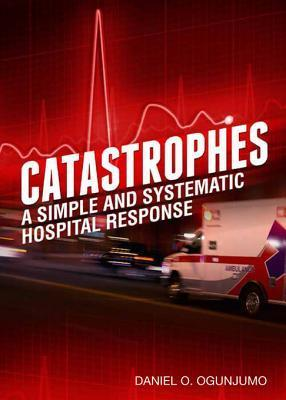 Catastrophes: A Simple and Systematic Hospital Response Daniel O. Ogunjumo