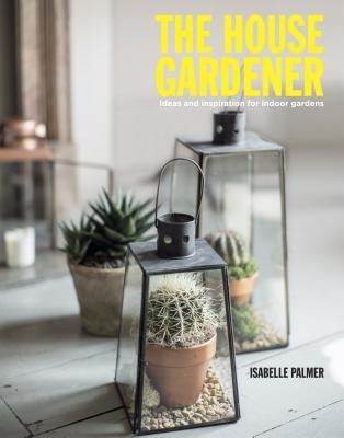 The House Gardener: Ideas and Inspiration for Indoor Gardens Isabells Palmer