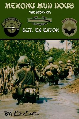 Mekong Mud Dogs: The Story of: SGT. Ed Eaton  by  Ed Eaton