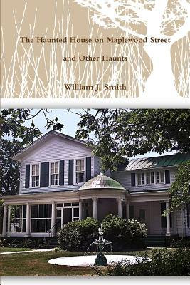The House on Maplewood Street and Other Haunts  by  William J Smith