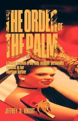 The Order of the Palm: A Tender Account of the Only Multiple Personality Reunited Her Marriage Partner by Jeffery D. Knight